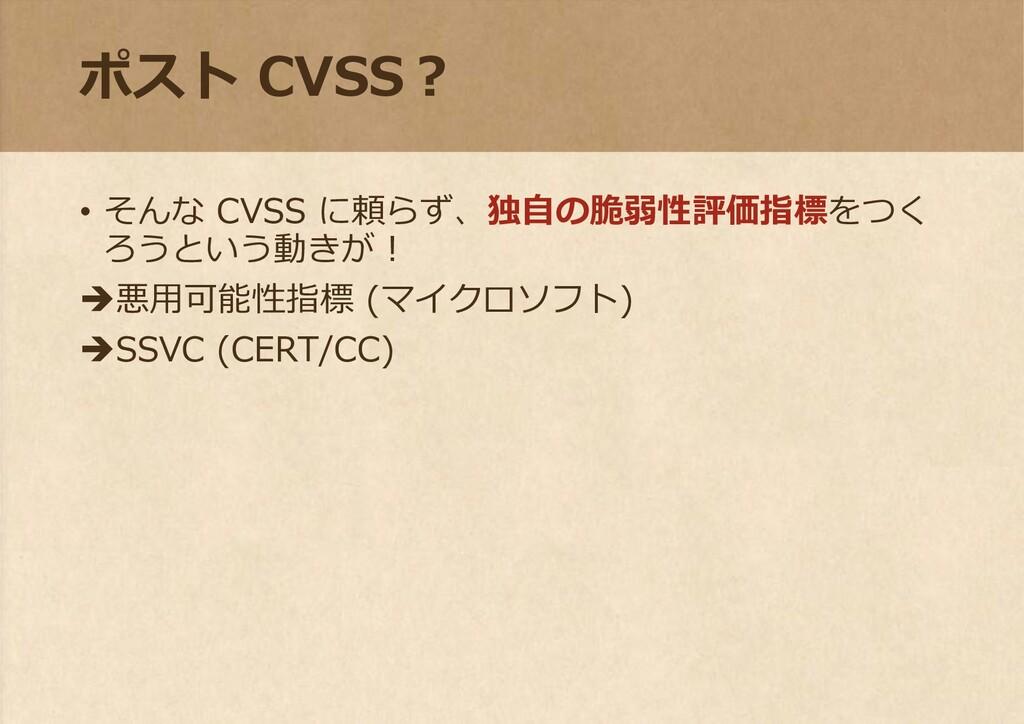 ポスト CVSS? • そんな CVSS に頼らず、独自の脆弱性評価指標をつく ろうという動き...
