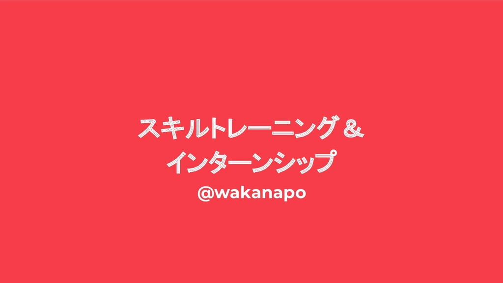 スキルトレーニング& インターンシップ @wakanapo