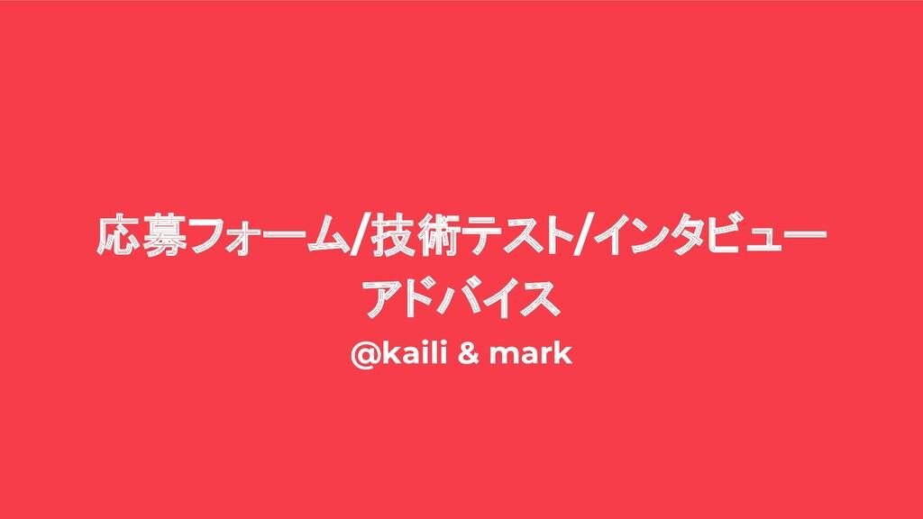 応募フォーム/技術テスト/インタビュー アドバイス @kaili & mark