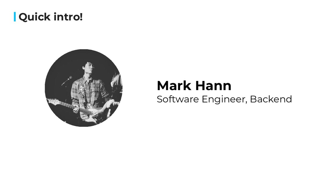 Quick intro! Mark Hann Software Engineer, Backe...