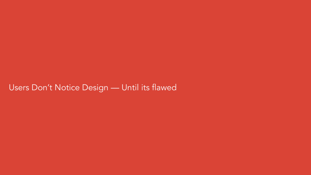 Users Don't Notice Design — Until its flawed
