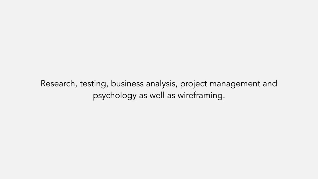 Research, testing, business analysis, project m...