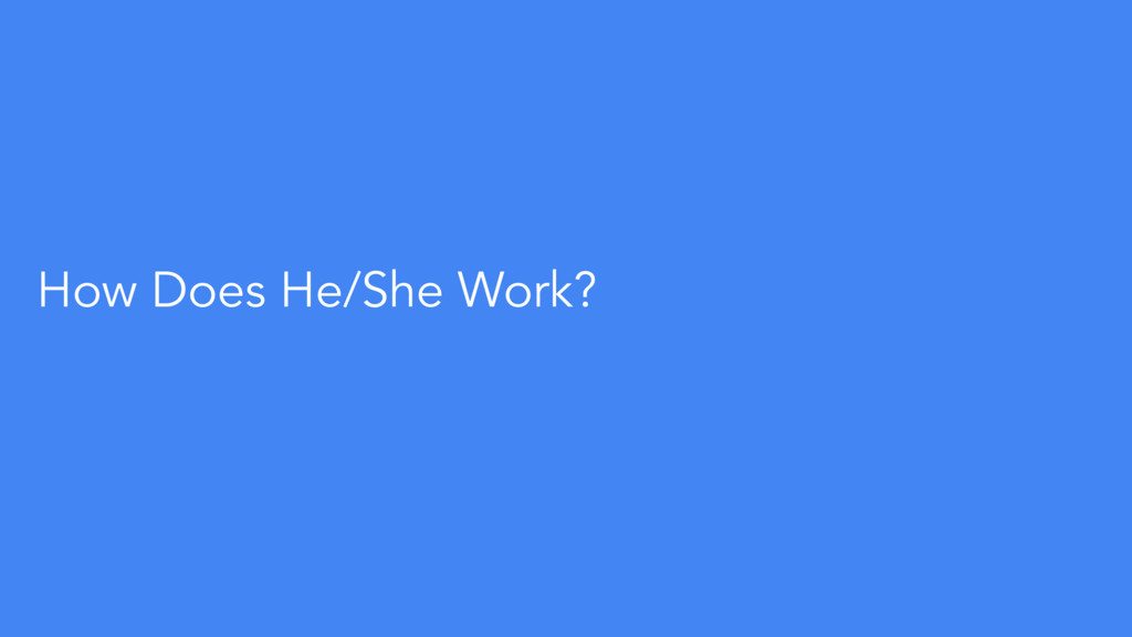 How Does He/She Work?