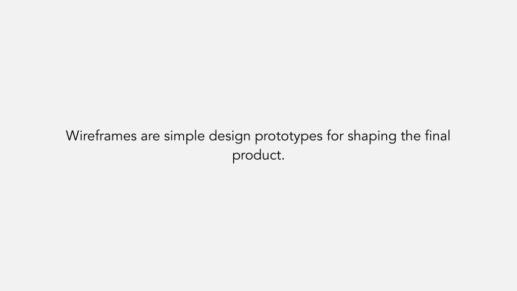 Wireframes are simple design prototypes for sha...