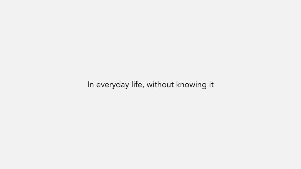 In everyday life, without knowing it