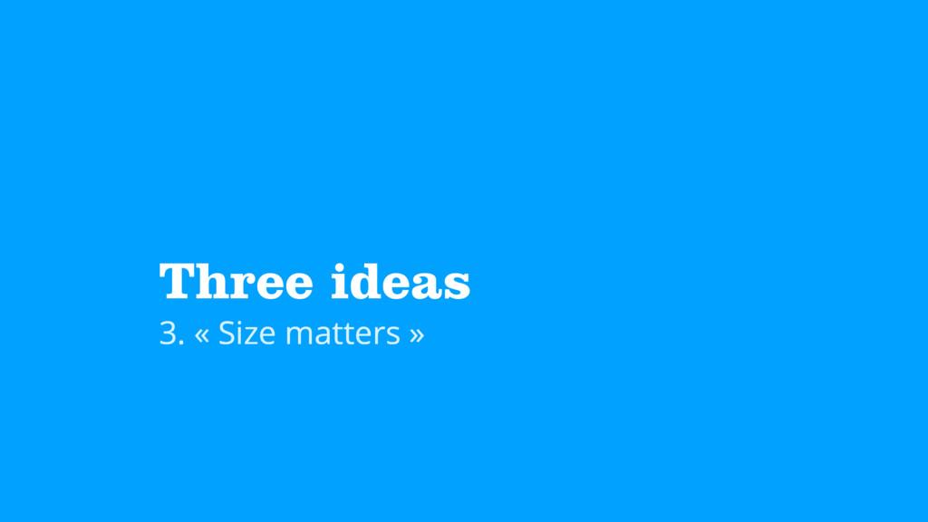 Three ideas 3. « Size matters »