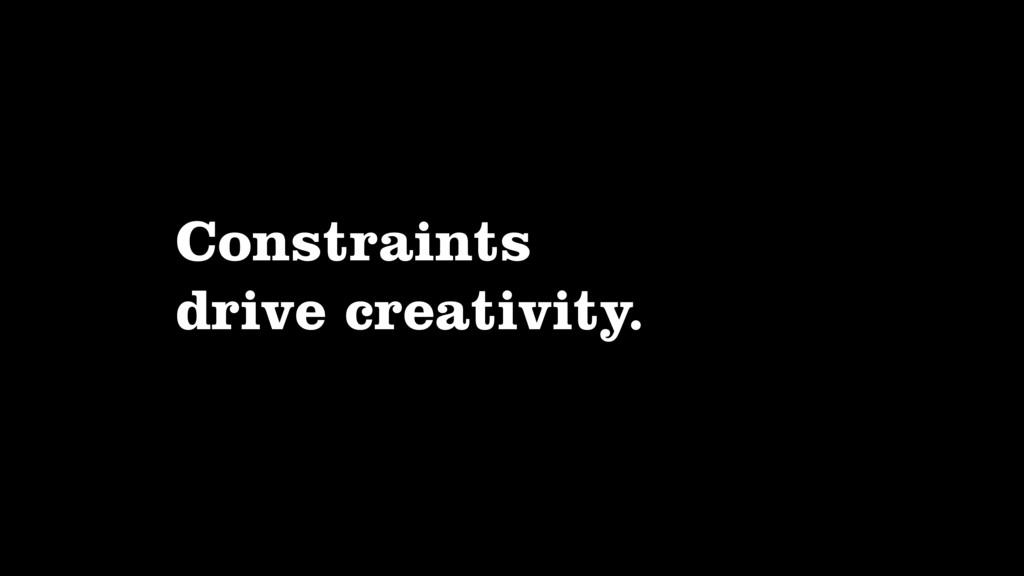 Constraints drive creativity.