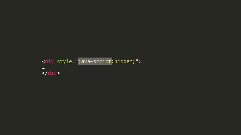 "<div style=""java-script:hidden;""> … </div>"