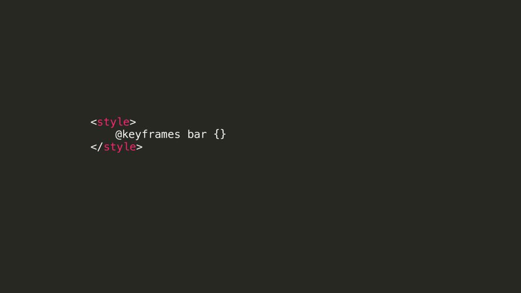 <style> @keyframes bar {} </style>