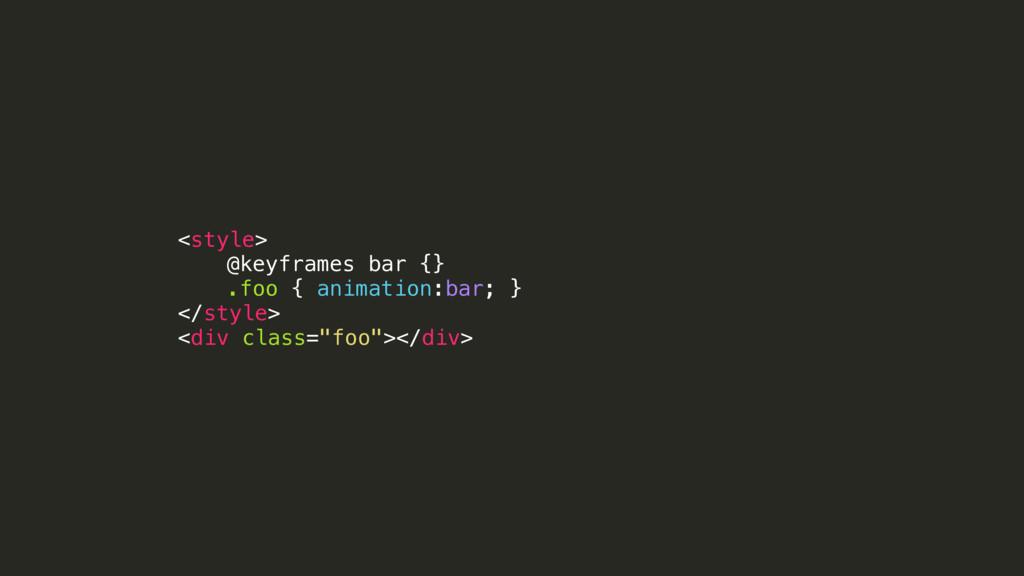 <style> @keyframes bar {} .foo { animation:bar;...