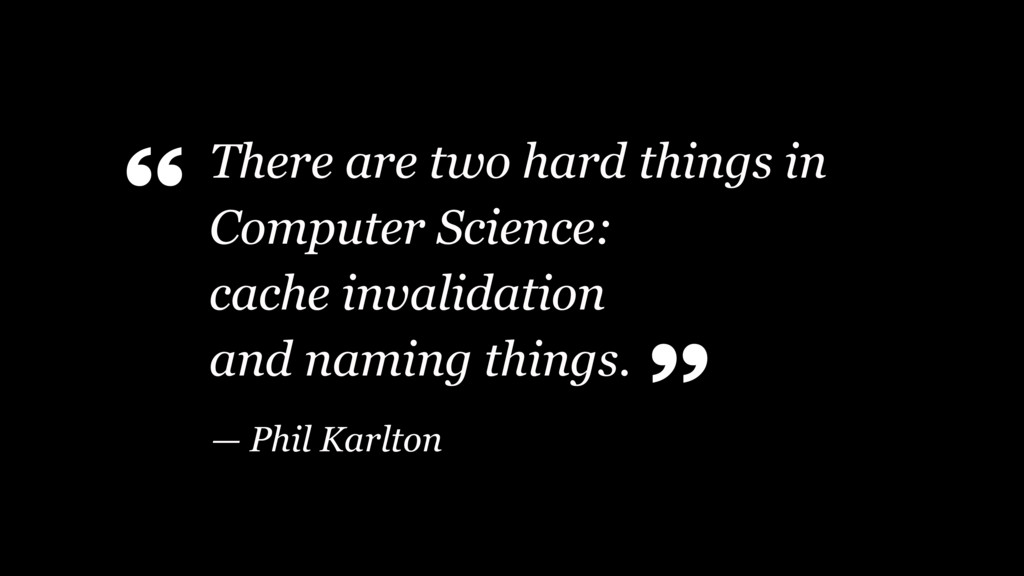 There are two hard things in Computer Science: