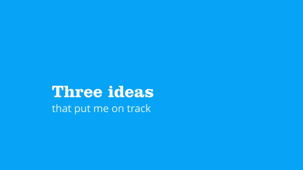Three ideas that put me on track