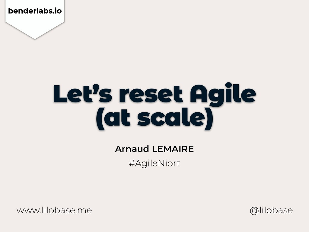 www.lilobase.me Let's reset Agile   (at scale) ...