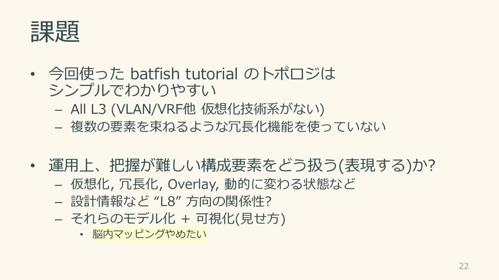 課題 • 今回使った batfish tutorial のトポロジは シンプルでわかりやすい ...
