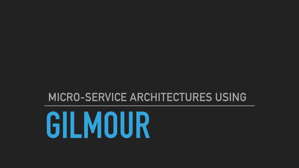 GILMOUR MICRO-SERVICE ARCHITECTURES USING