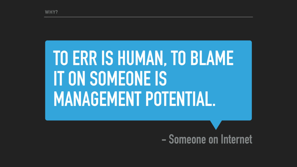 TO ERR IS HUMAN, TO BLAME IT ON SOMEONE IS MANA...