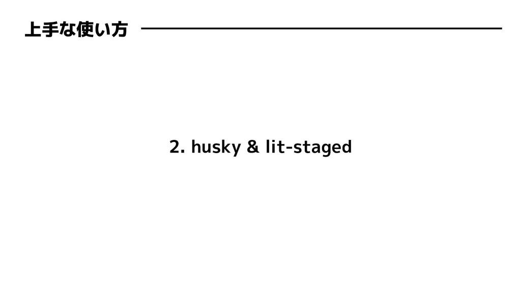 上手な使い方 2. husky & lit-staged