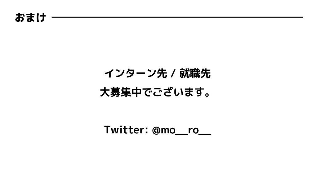おまけ インターン先 / 就職先 大募集中でございます。 Twitter: @mo__ro__