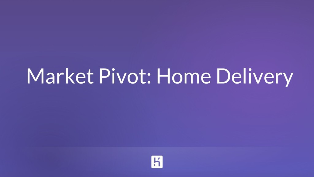 Market Pivot: Home Delivery