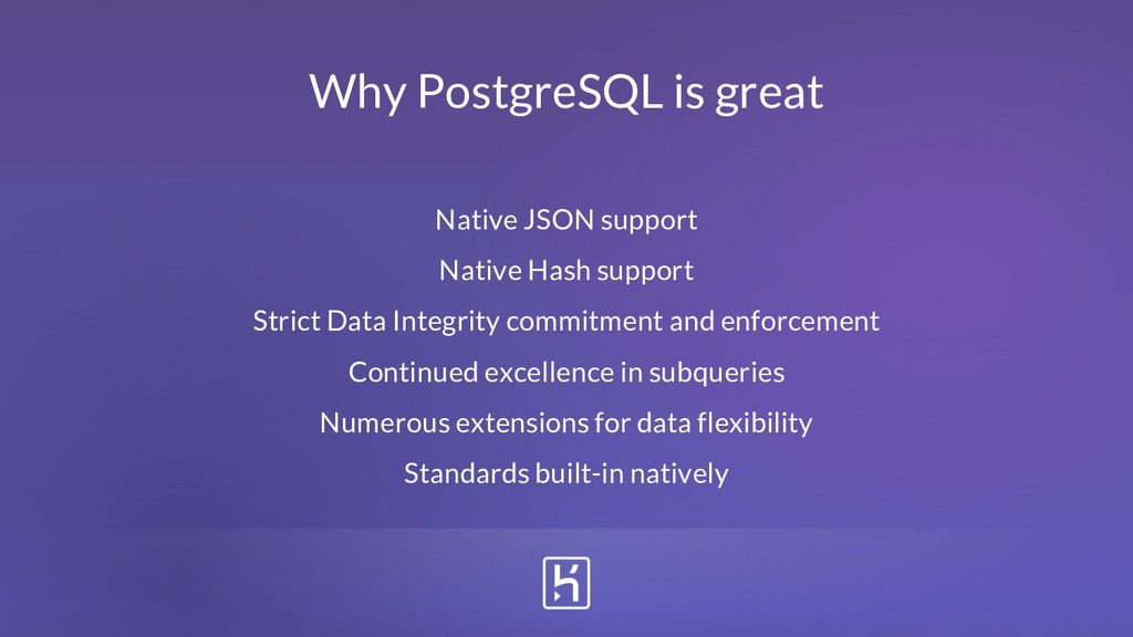 Why PostgreSQL is great Native JSON support Nat...