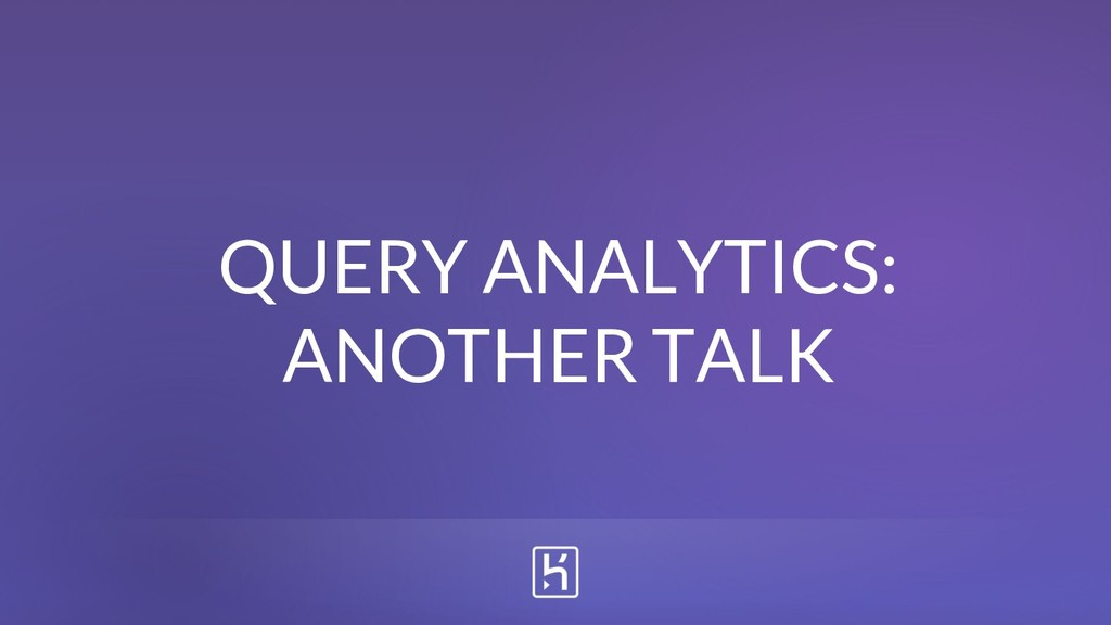QUERY ANALYTICS: ANOTHER TALK
