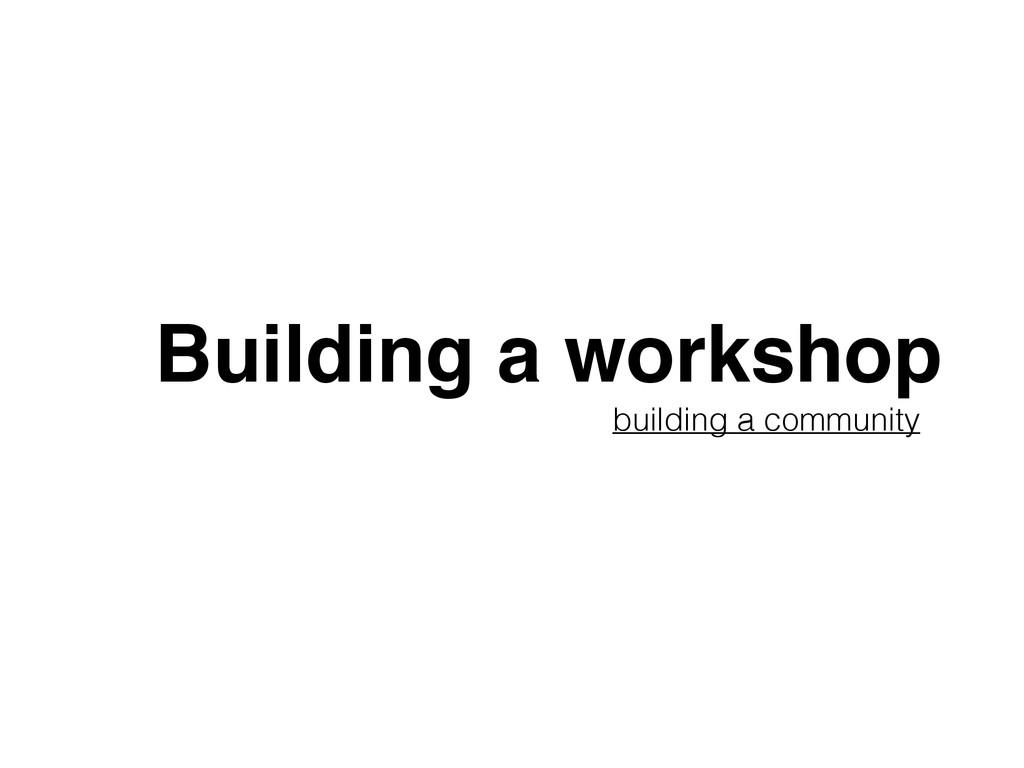 Building a workshop building a community