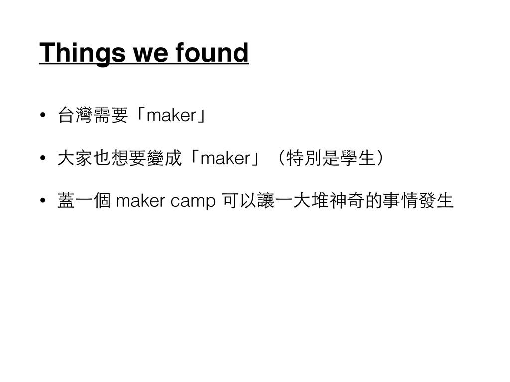 Things we found • 台灣需要「maker」 • ⼤大家也想要變成「maker」...