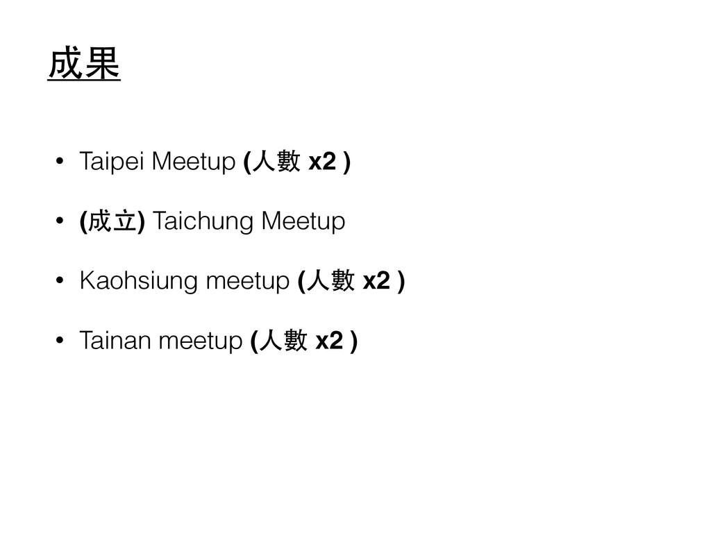 成果 • Taipei Meetup (⼈人數 x2 )! • (成⽴立) Taichung ...