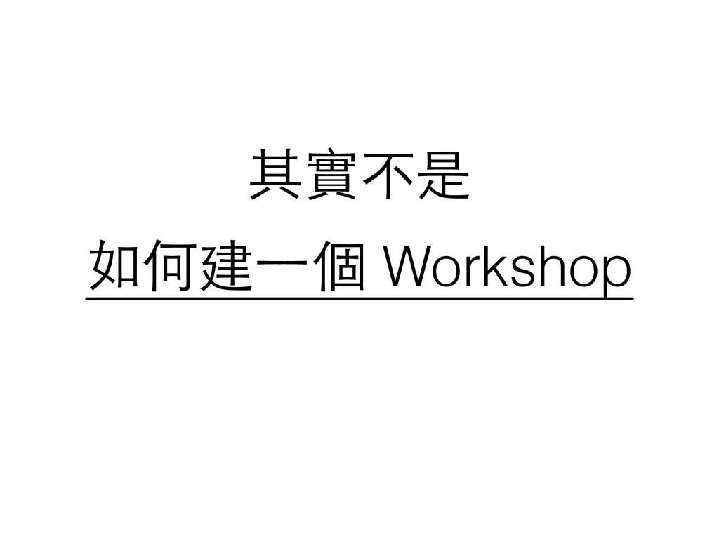 其實不是 如何建⼀一個 Workshop