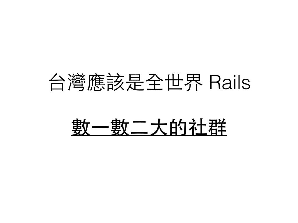 台灣應該是全世界 Rails  數⼀一數⼆二⼤大的社群