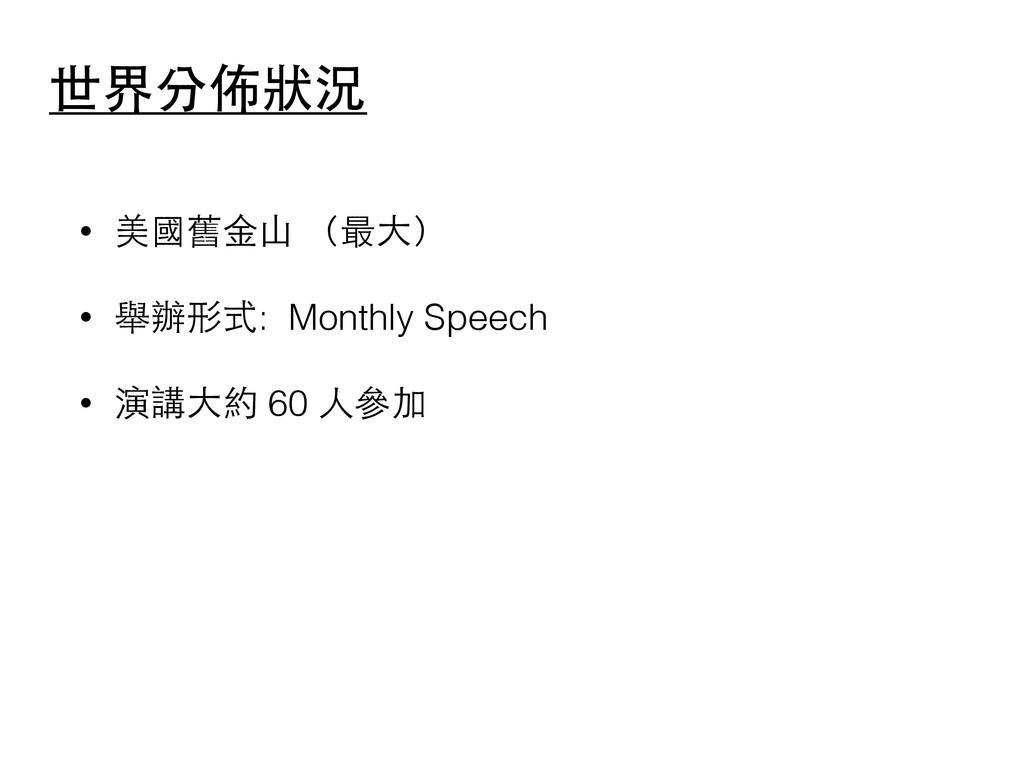 世界分佈狀況 • 美國舊⾦金⼭山 (最⼤大) • 舉辦形式: Monthly Speech •...