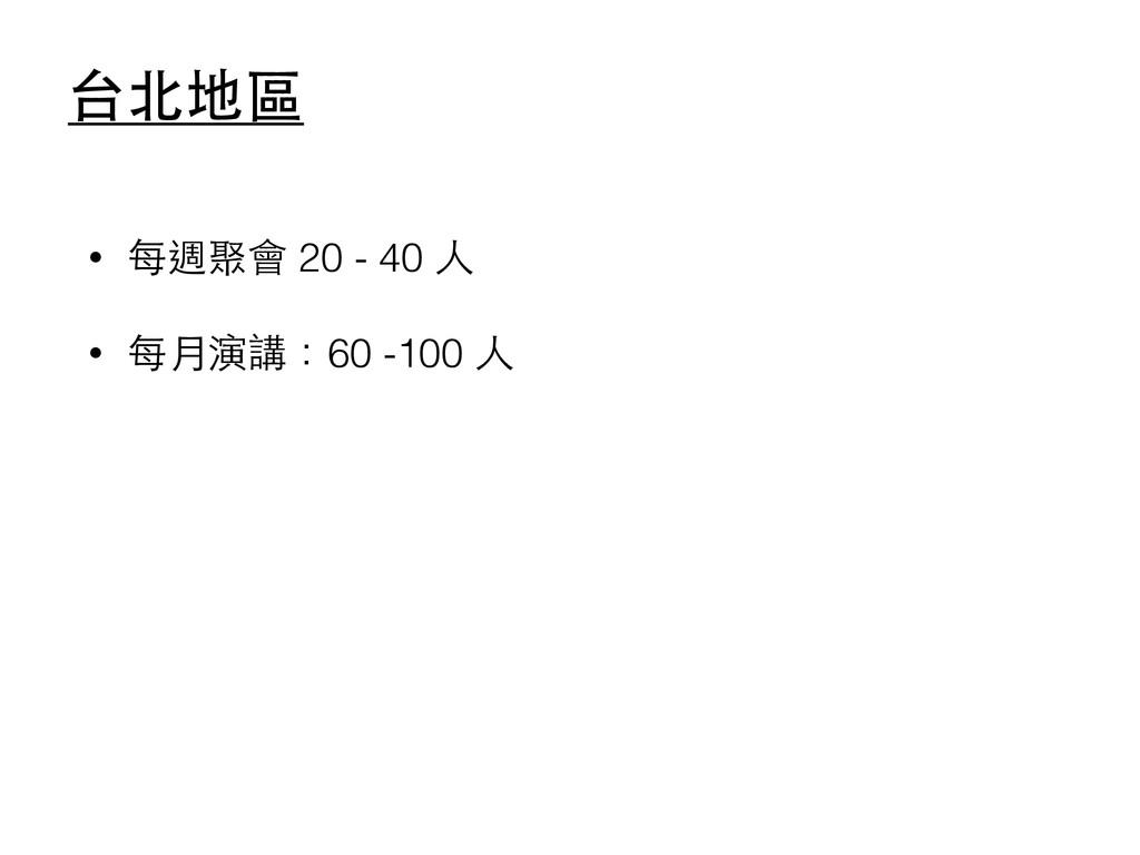 台北地區 • 每週聚會 20 - 40 ⼈人 • 每⽉月演講:60 -100 ⼈人