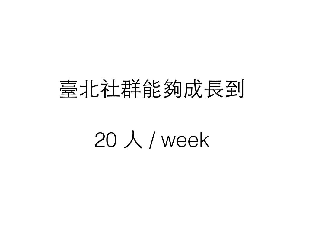 臺北社群能夠成⻑⾧長到 ! 20 ⼈人 / week