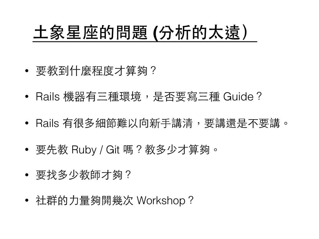 ⼟土象星座的問題 (分析的太遠) • 要教到什麼程度才算夠? • Rails 機器有三種環境,...