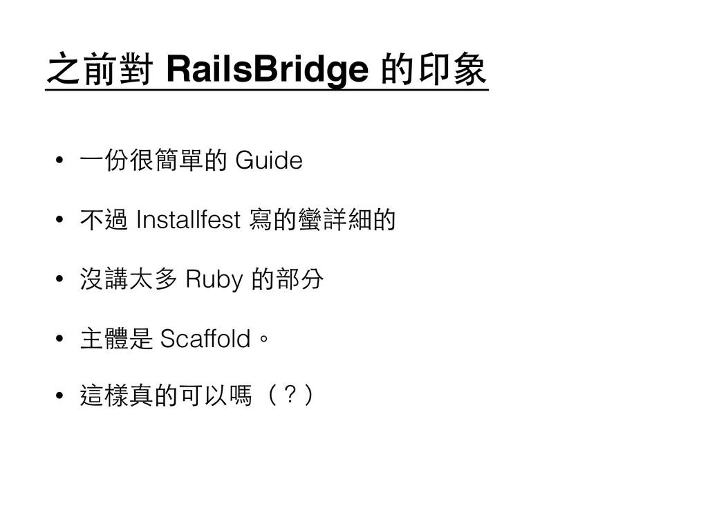 之前對 RailsBridge 的印象 • ⼀一份很簡單的 Guide • 不過 Instal...
