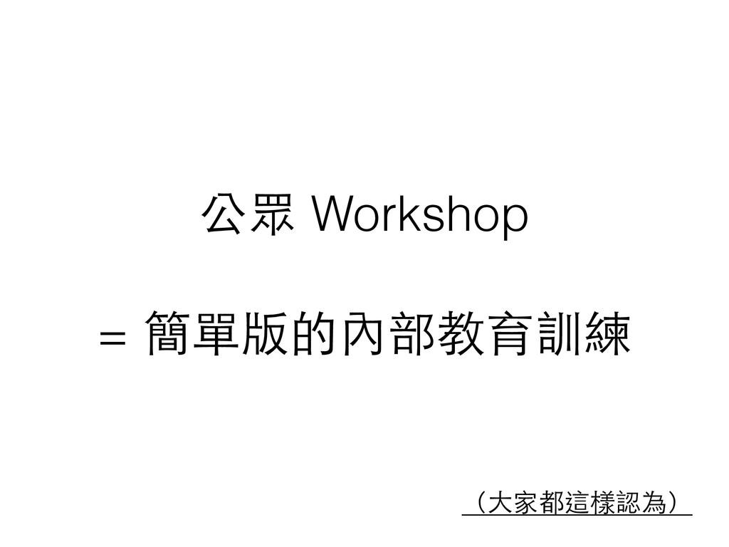 公眾 Workshop ! = 簡單版的內部教育訓練 (⼤大家都這樣認為)