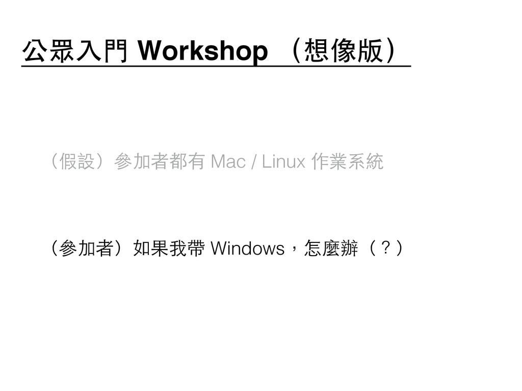 ! (假設)參加者都有 Mac / Linux 作業系統 ! (參加者)如果我帶 Window...