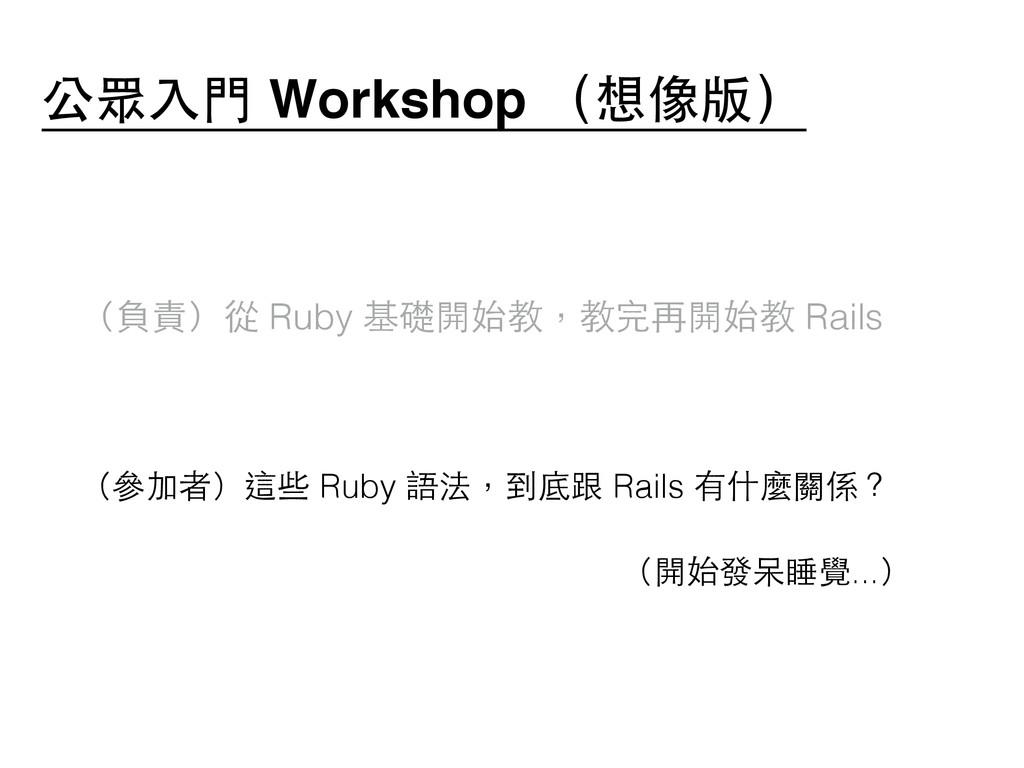 ! (負責)從 Ruby 基礎開始教,教完再開始教 Rails ! (參加者)這些 Ruby ...