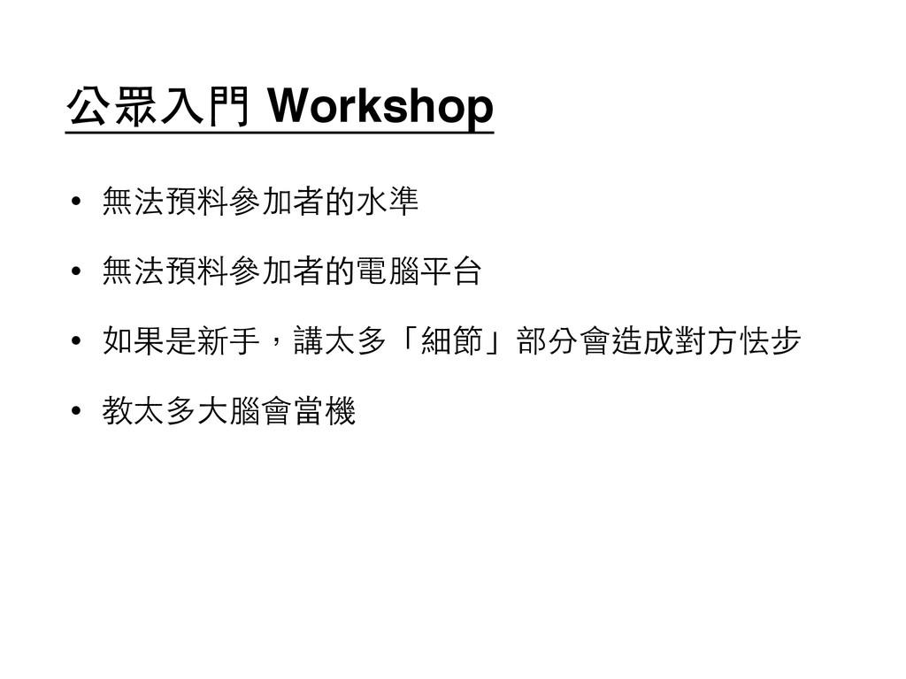 公眾⼊入⾨門 Workshop • 無法預料參加者的⽔水準 • 無法預料參加者的電腦平台 • ...