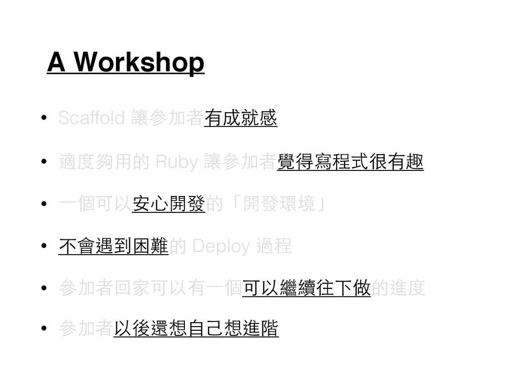 A Workshop • Scaffold 讓參加者有成就感 • 適度夠⽤用的 Ruby 讓參...
