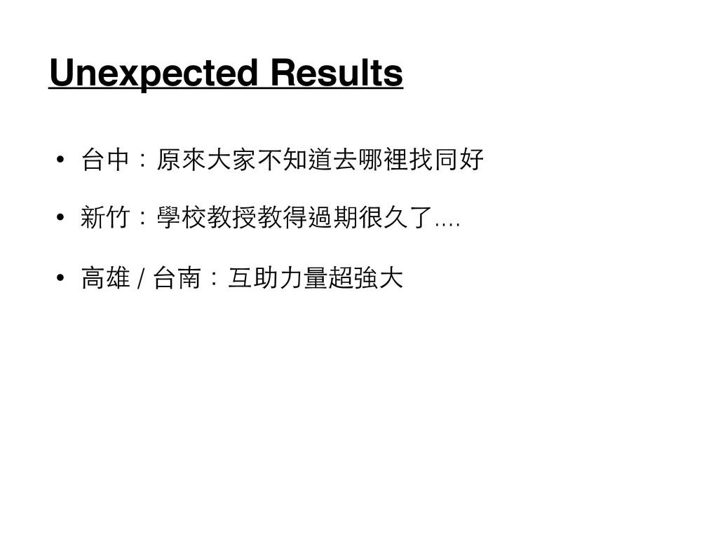 Unexpected Results • 台中:原來⼤大家不知道去哪裡找同好 • 新⽵竹:學校...