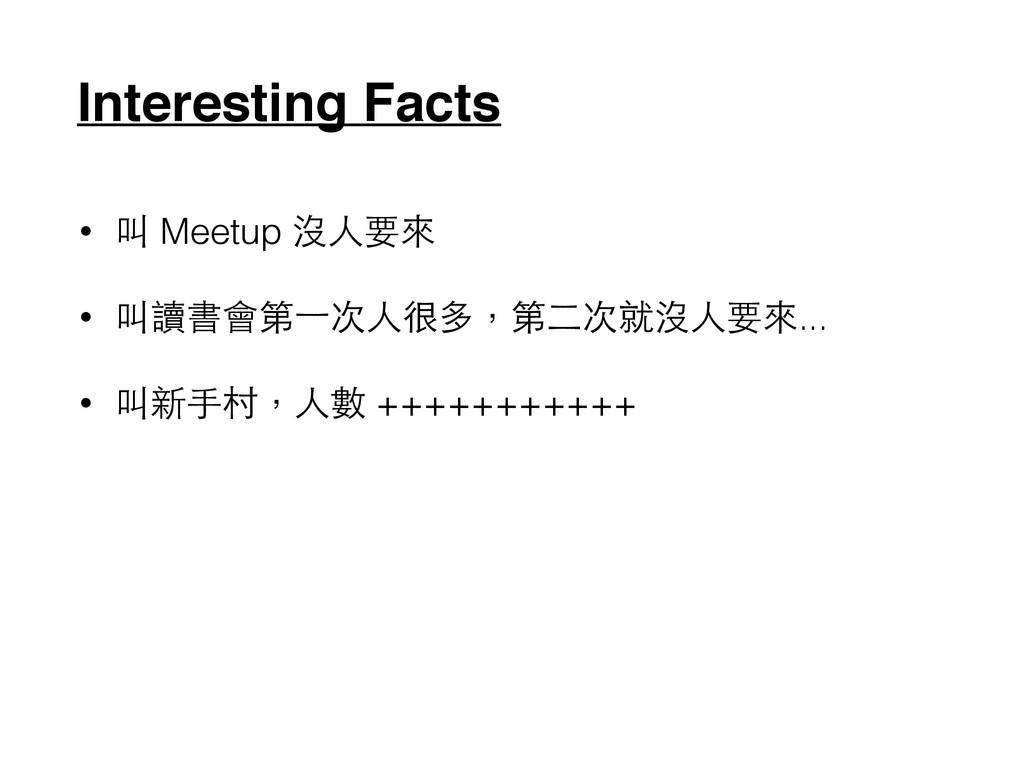 Interesting Facts • 叫 Meetup 沒⼈人要來 • 叫讀書會第⼀一次⼈人...