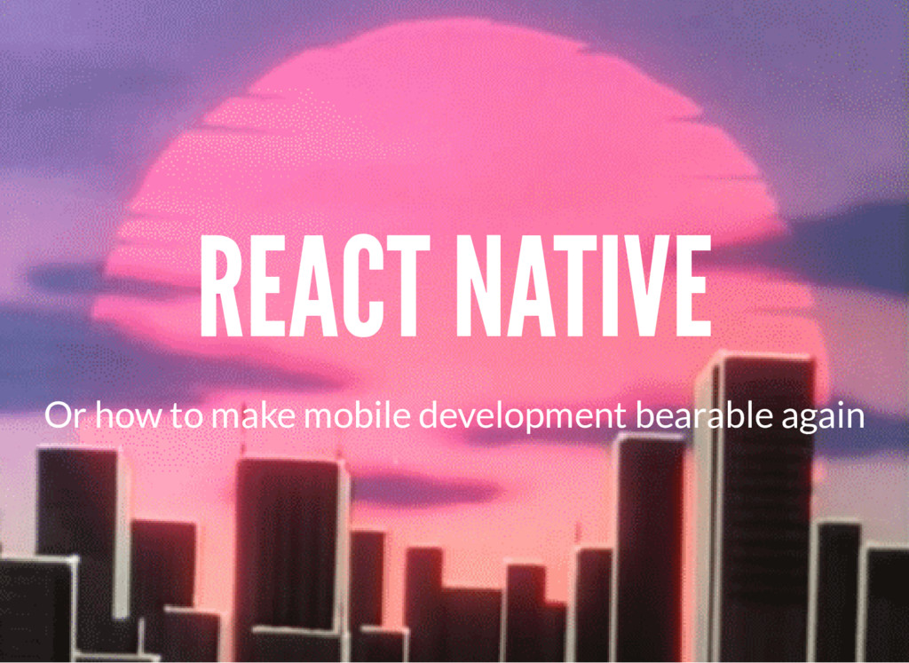 REACT NATIVE Or how to make mobile development ...