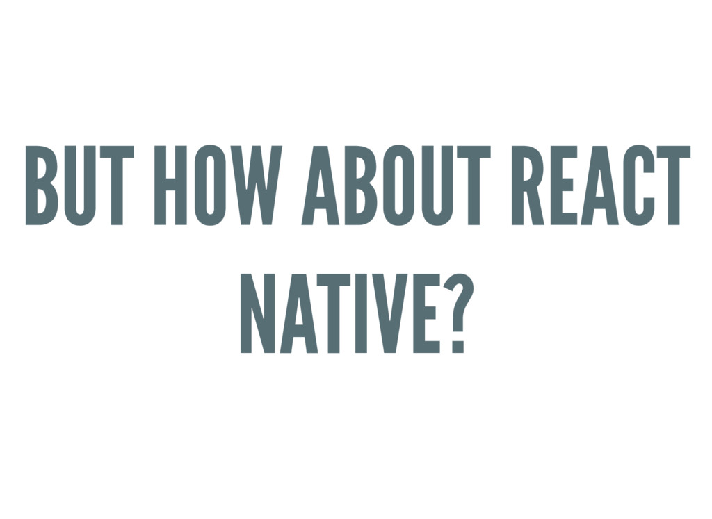 BUT HOW ABOUT REACT NATIVE?