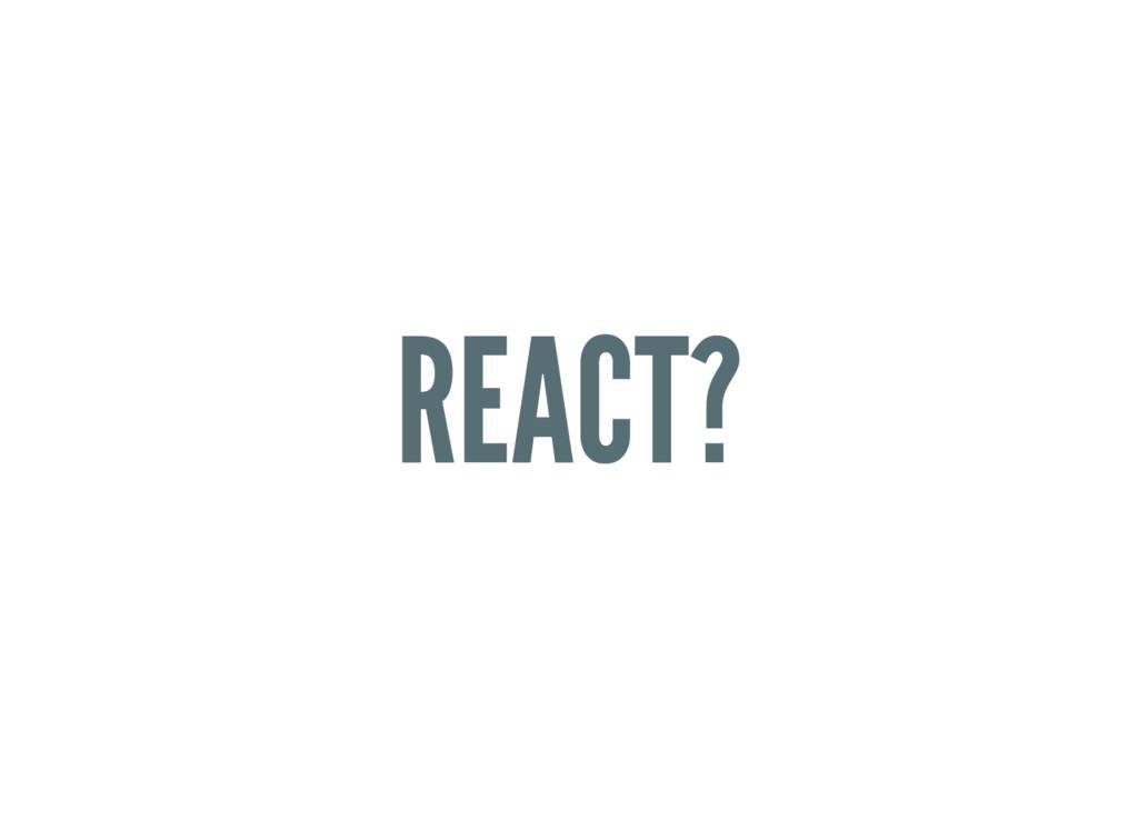REACT?