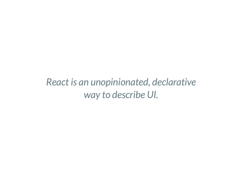 React is an unopinionated, declarative way to d...