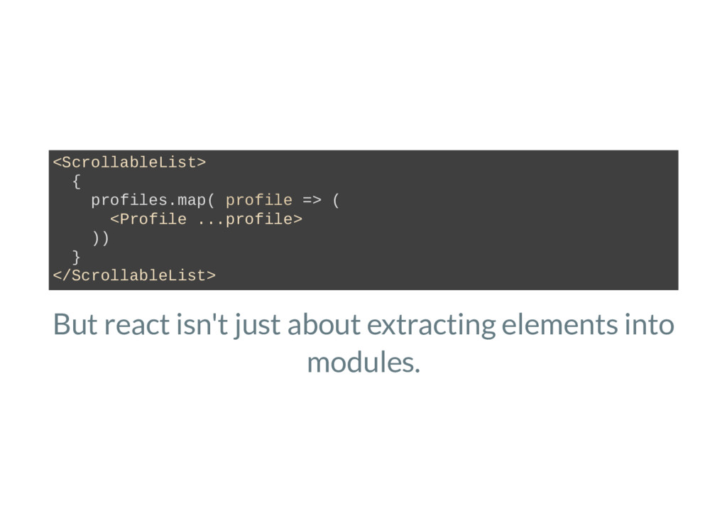 But react isn't just about extracting elements ...
