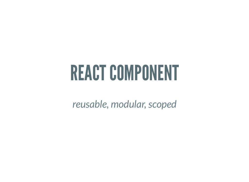 REACT COMPONENT reusable, modular, scoped