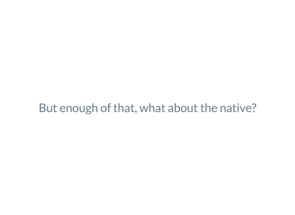 But enough of that, what about the native?