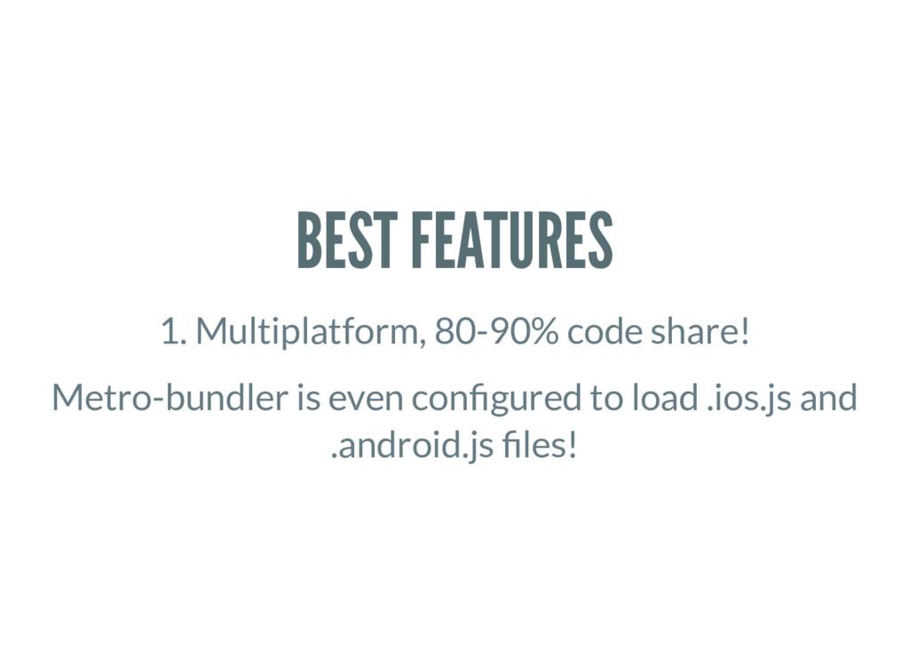 BEST FEATURES 1. Multiplatform, 80-90% code sha...